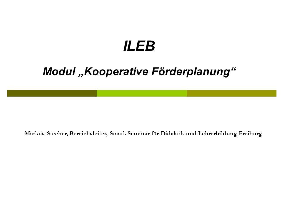 ILEB Modul Kooperative Förderplanung Markus Stecher, Bereichsleiter, Staatl. Seminar für Didaktik und Lehrerbildung Freiburg
