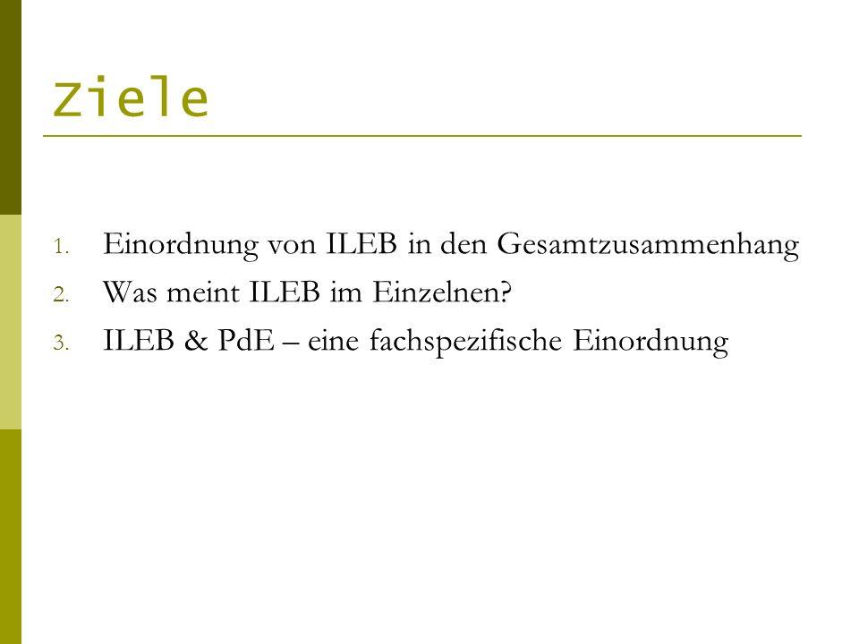 Ziele 1. Einordnung von ILEB in den Gesamtzusammenhang 2. Was meint ILEB im Einzelnen? 3. ILEB & PdE – eine fachspezifische Einordnung
