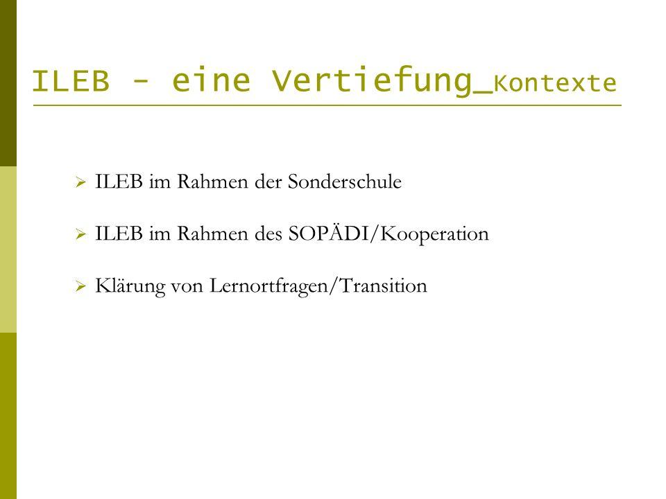 ILEB - eine Vertiefung_ Kontexte ILEB im Rahmen der Sonderschule ILEB im Rahmen des SOPÄDI/Kooperation Klärung von Lernortfragen/Transition