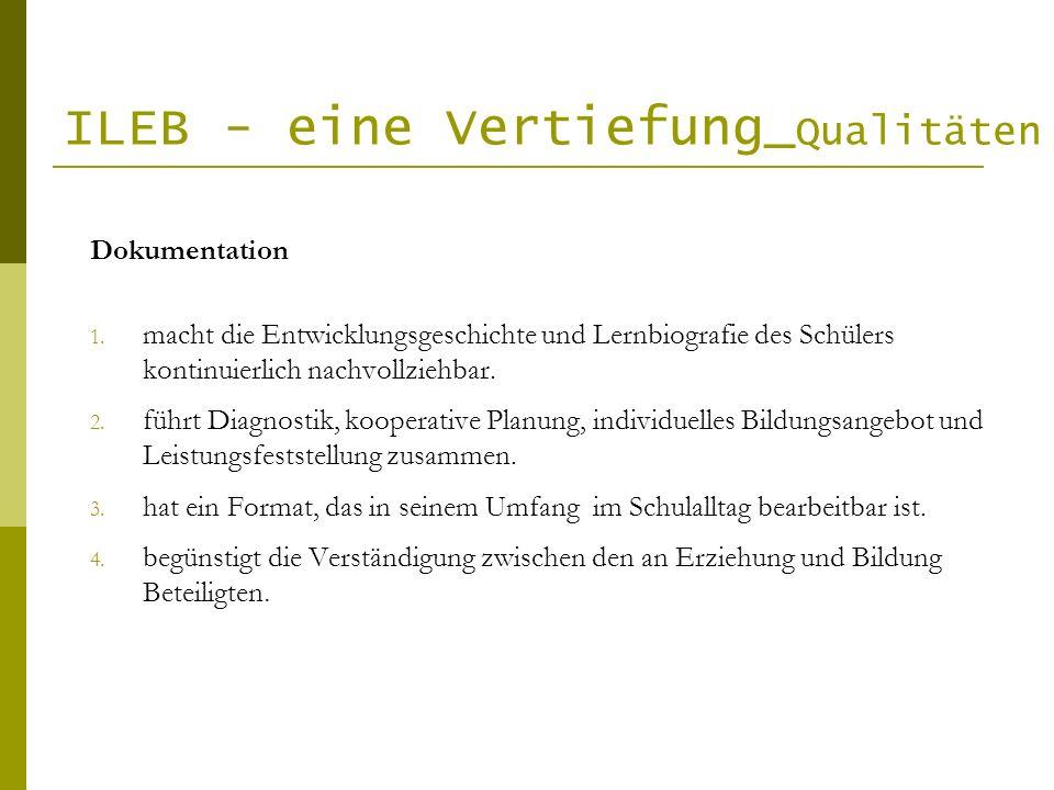 ILEB - eine Vertiefung_ Qualitäten Dokumentation 1. macht die Entwicklungsgeschichte und Lernbiografie des Schülers kontinuierlich nachvollziehbar. 2.