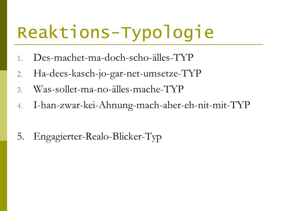 Reaktions-Typologie 1. Des-machet-ma-doch-scho-älles-TYP 2. Ha-dees-kasch-jo-gar-net-umsetze-TYP 3. Was-sollet-ma-no-älles-mache-TYP 4. I-han-zwar-kei