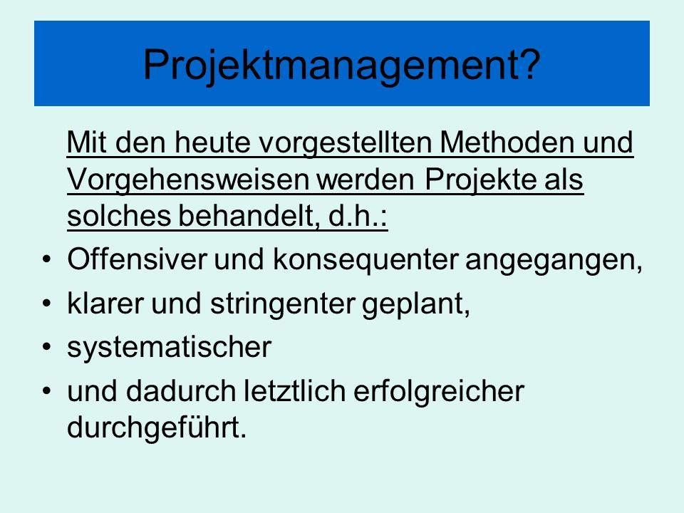 Projektmanagement? Mit den heute vorgestellten Methoden und Vorgehensweisen werden Projekte als solches behandelt, d.h.: Offensiver und konsequenter a