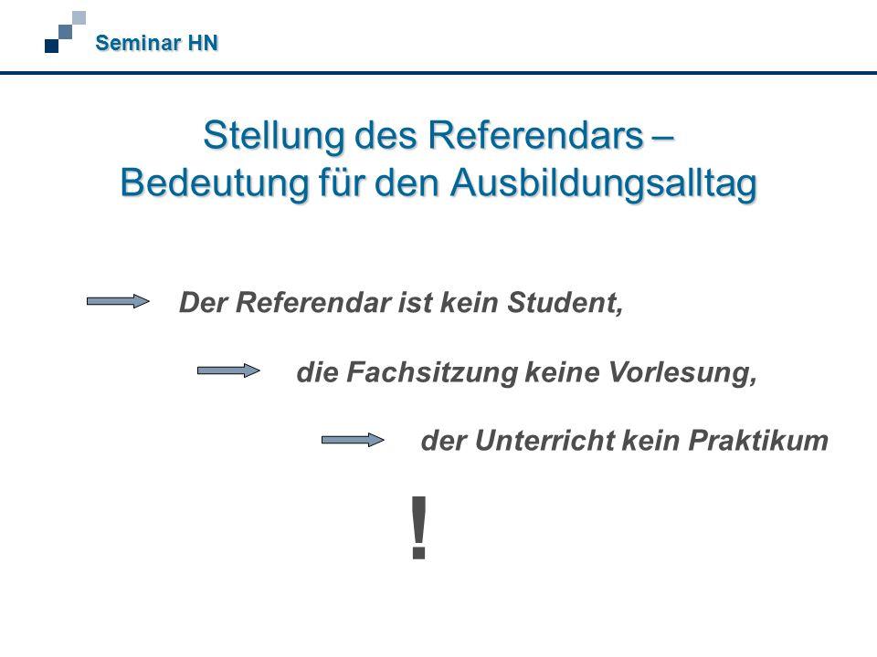 Stellung des Referendars – Bedeutung für den Ausbildungsalltag Seminar HN Der Referendar ist kein Student, die Fachsitzung keine Vorlesung, der Unterricht kein Praktikum !
