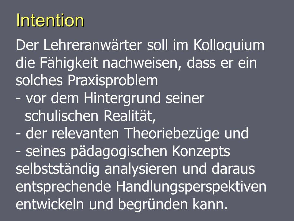Intention Der Lehreranwärter soll im Kolloquium die Fähigkeit nachweisen, dass er ein solches Praxisproblem - vor dem Hintergrund seiner schulischen R