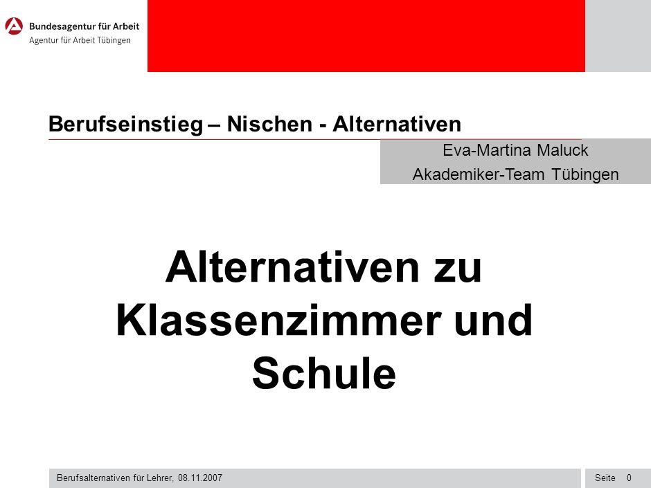Seite Berufsalternativen für Lehrer, 08.11.2007 0 Berufseinstieg – Nischen - Alternativen Alternativen zu Klassenzimmer und Schule Eva-Martina Maluck Akademiker-Team Tübingen