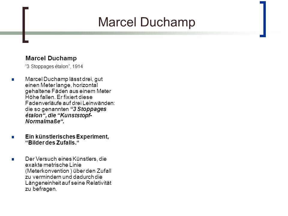 Marcel Duchamp 3 Stoppages étalon, 1914 Marcel Duchamp lässt drei, gut einen Meter lange, horizontal gehaltene Fäden aus einem Meter Höhe fallen.