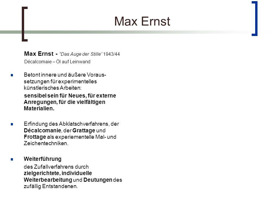 Max Ernst Max Ernst - Das Auge der Stille 1943/44 Décalcomaie – Öl auf Leinwand Betont innere und äußere Voraus- setzungen für experimentelles künstlerisches Arbeiten: sensibel sein für Neues, für externe Anregungen, für die vielfältigen Materialien.