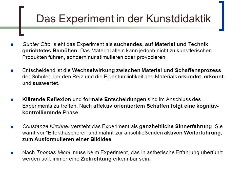 Das Experiment in der Kunstdidaktik Gunter Otto sieht das Experiment als suchendes, auf Material und Technik gerichtetes Bemühen.