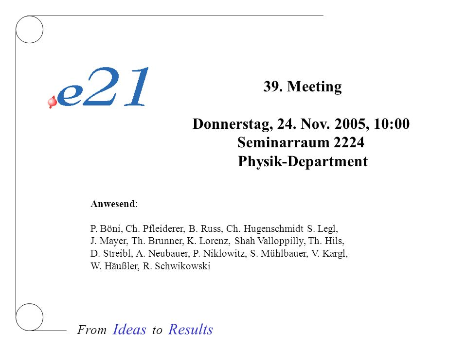 From Ideas to Results 39. Meeting Donnerstag, 24. Nov. 2005, 10:00 Seminarraum 2224 Physik-Department Anwesend: P. Böni, Ch. Pfleiderer, B. Russ, Ch.