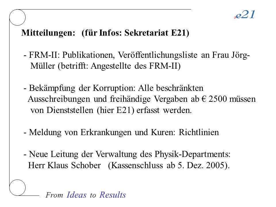 Mitteilungen: (für Infos: Sekretariat E21) - FRM-II: Publikationen, Veröffentlichungsliste an Frau Jörg- Müller (betrifft: Angestellte des FRM-II) - Bekämpfung der Korruption: Alle beschränkten Ausschreibungen und freihändige Vergaben ab 2500 müssen von Dienststellen (hier E21) erfasst werden.