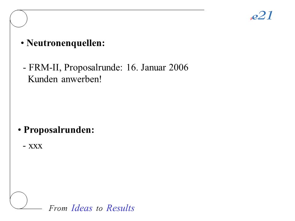 From Ideas to Results Neutronenquellen: - FRM-II, Proposalrunde: 16. Januar 2006 Kunden anwerben! Proposalrunden: - xxx