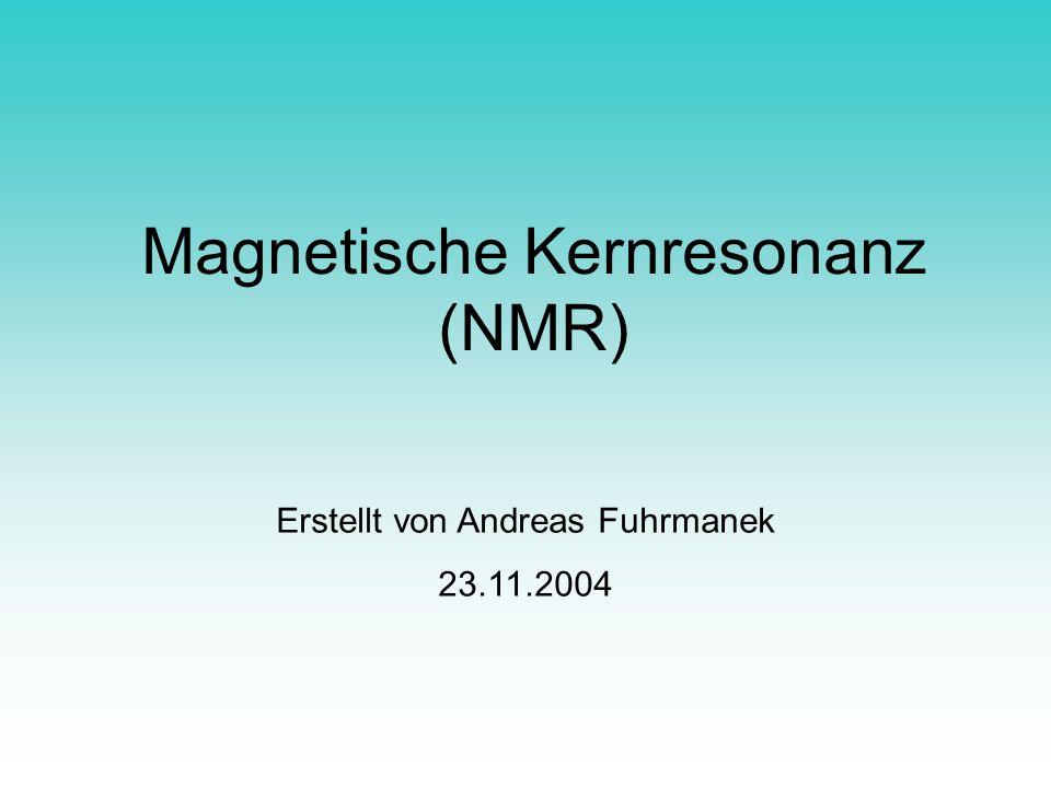 Magnetische Kernresonanz (NMR) Erstellt von Andreas Fuhrmanek 23.11.2004
