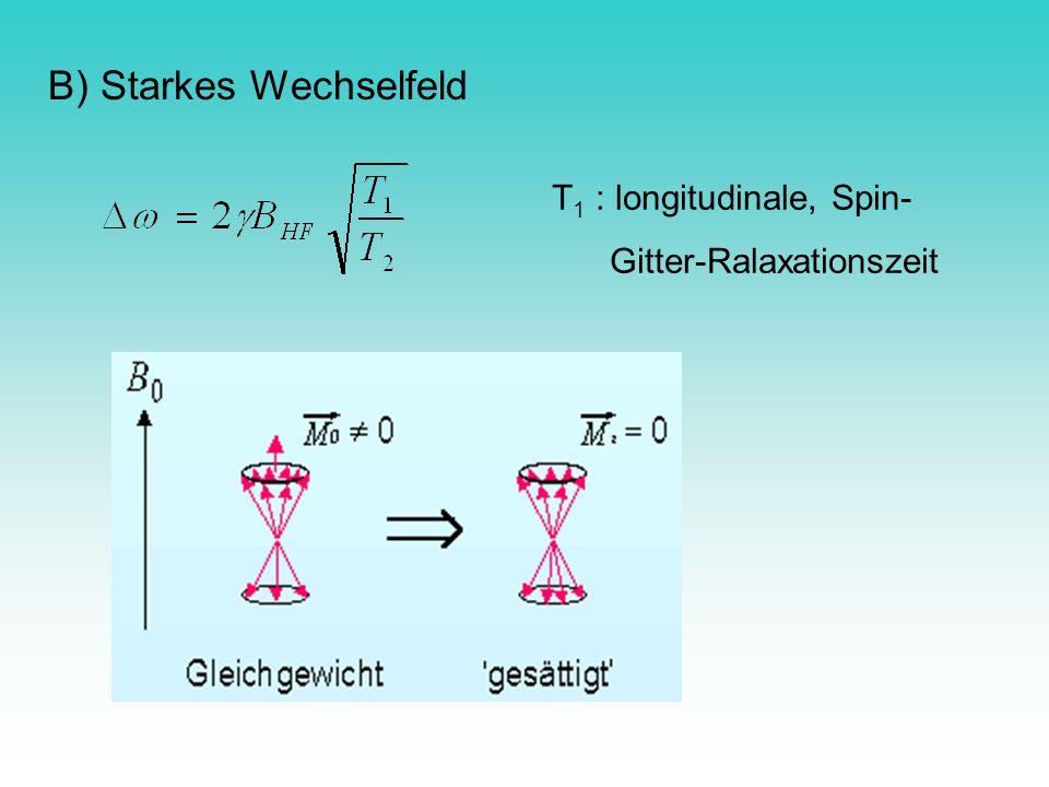 B) Starkes Wechselfeld T 1 : longitudinale, Spin- Gitter-Ralaxationszeit