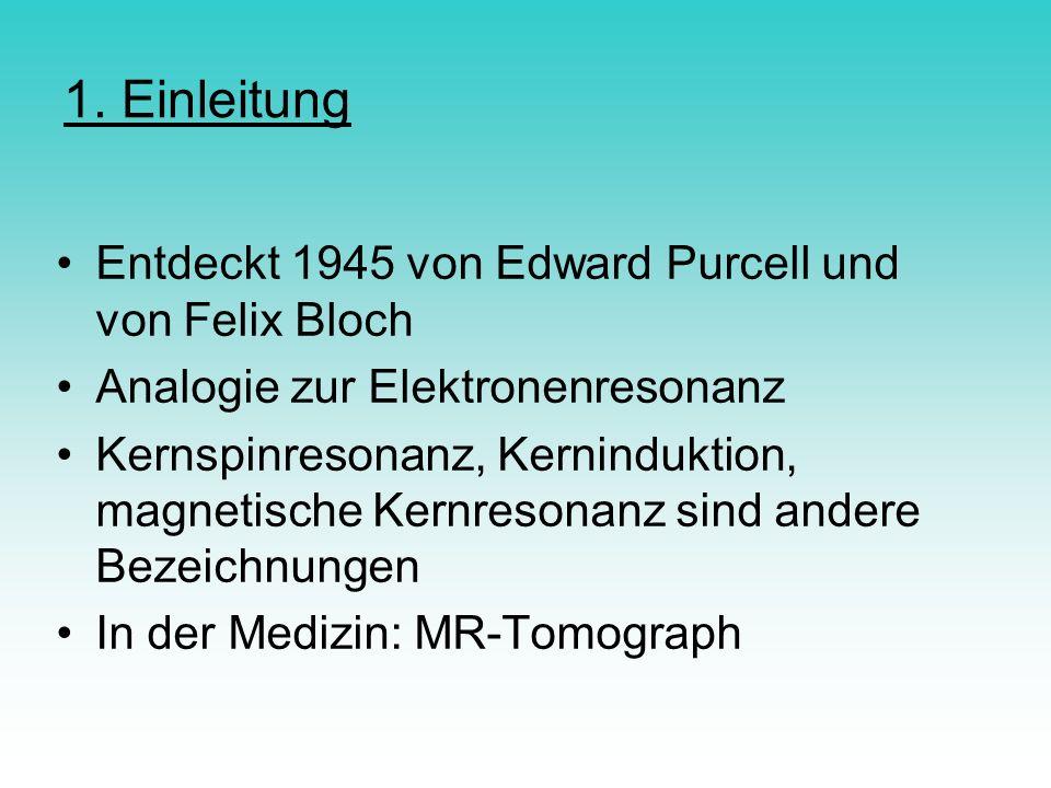 1. Einleitung Entdeckt 1945 von Edward Purcell und von Felix Bloch Analogie zur Elektronenresonanz Kernspinresonanz, Kerninduktion, magnetische Kernre