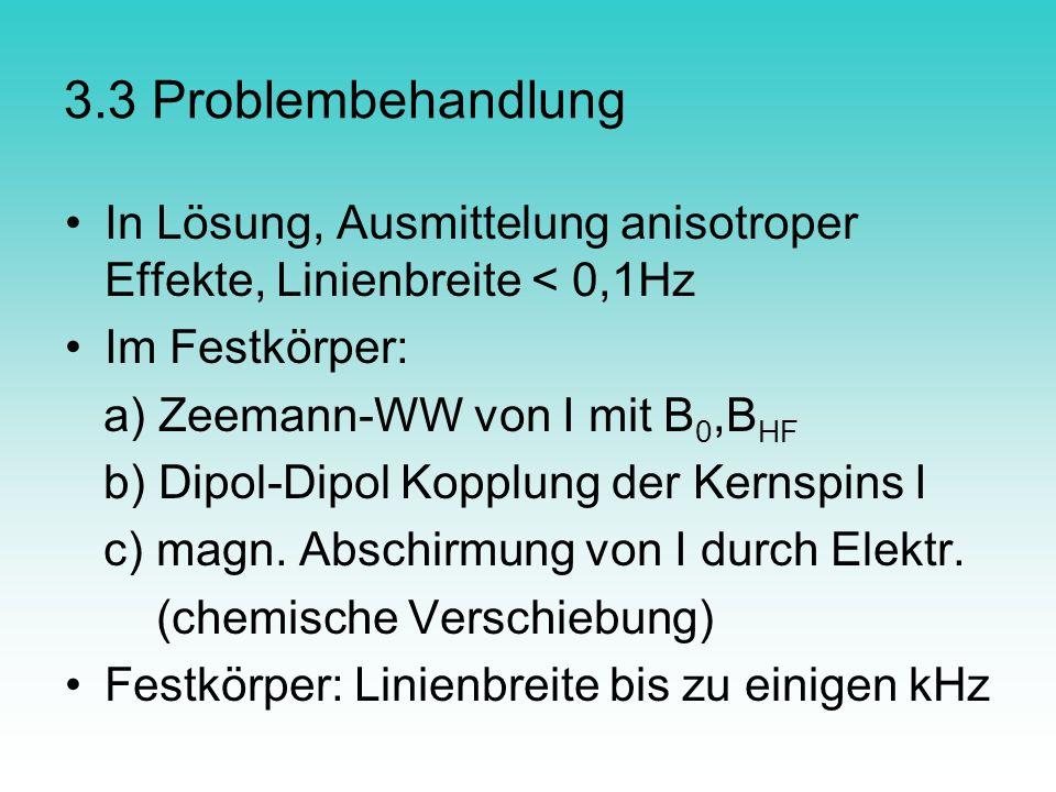 3.3 Problembehandlung In Lösung, Ausmittelung anisotroper Effekte, Linienbreite < 0,1Hz Im Festkörper: a) Zeemann-WW von I mit B 0,B HF b) Dipol-Dipol