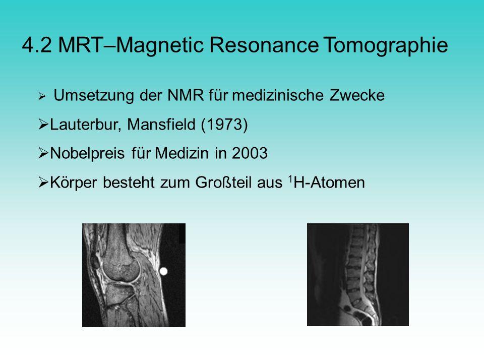 4.2 MRT–Magnetic Resonance Tomographie Umsetzung der NMR für medizinische Zwecke Lauterbur, Mansfield (1973) Nobelpreis für Medizin in 2003 Körper bes