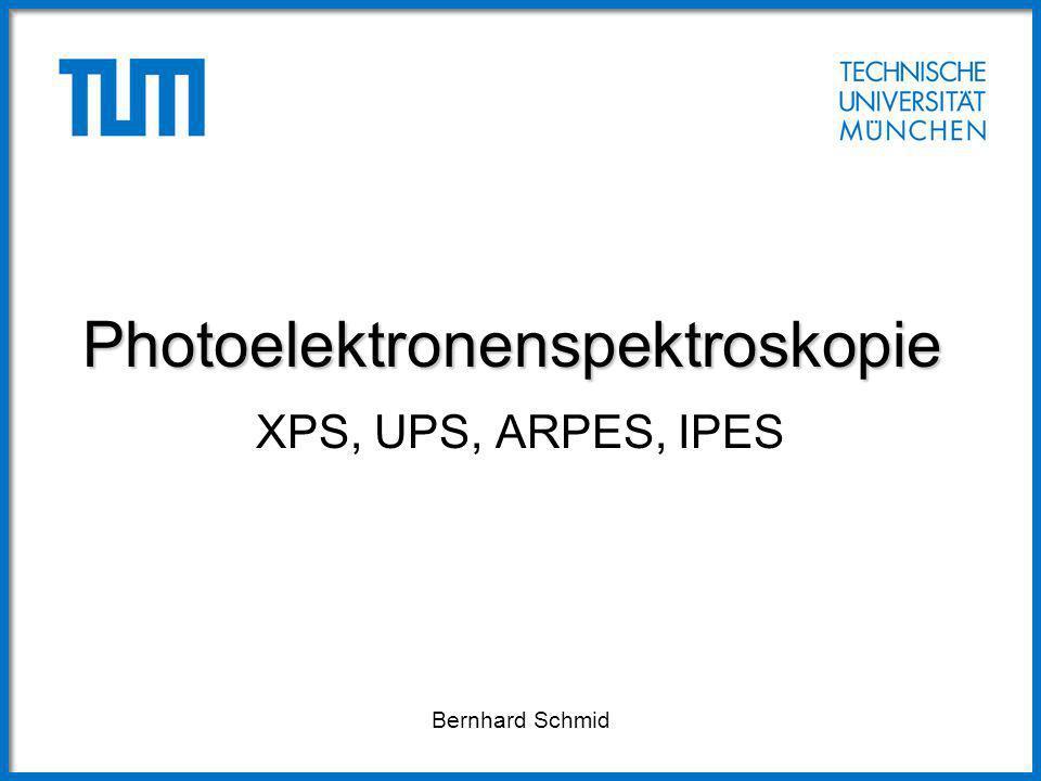 Photoelektronenspektroskopie XPS, UPS, ARPES, IPES Bernhard Schmid