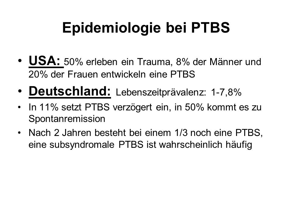 Epidemiologie bei PTBS USA: 50% erleben ein Trauma, 8% der Männer und 20% der Frauen entwickeln eine PTBS Deutschland: Lebenszeitprävalenz: 1-7,8% In