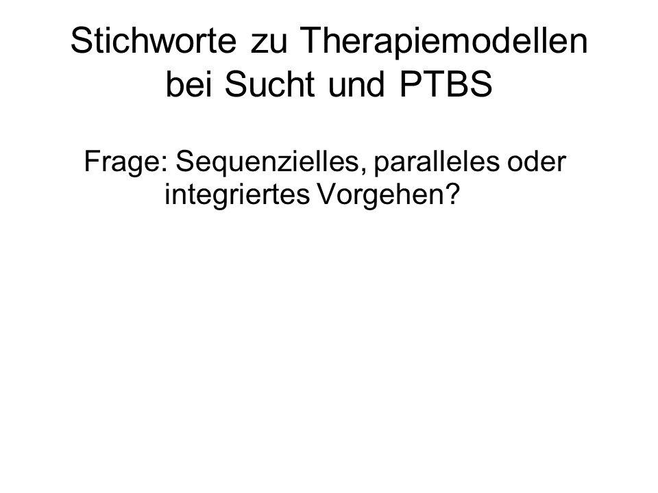 Stichworte zu Therapiemodellen bei Sucht und PTBS Frage: Sequenzielles, paralleles oder integriertes Vorgehen?