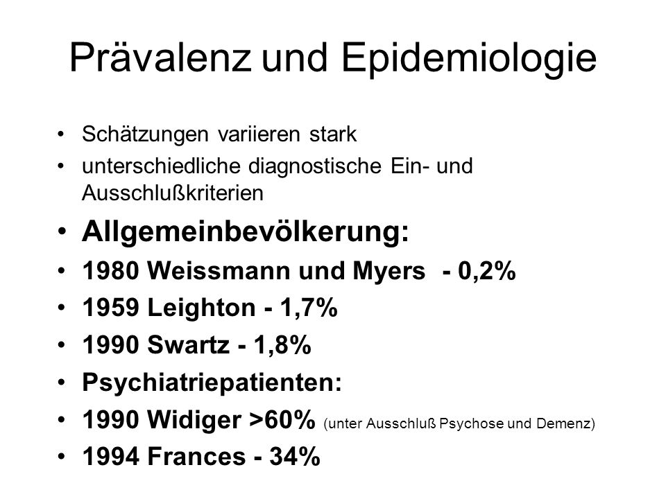 Prävalenz und Epidemiologie Bei den meisten Untersuchungen fanden sich mehr Frauen als Männer mit der Diagnose BPS 1997 Eckert: Untersuchungen an Strafgefangenen 40% BPS bei Männern, 20% bei Frauen (nur 5% der Inhaftierten sind Frauen) 2002 Driessen: bei Haftgefangenen Persönlichkeitsstörungen (DSM IV) 50% BPS bei Männern 5% BPS bei Frauen 40% Antisoziale Persönlichkeiten M.