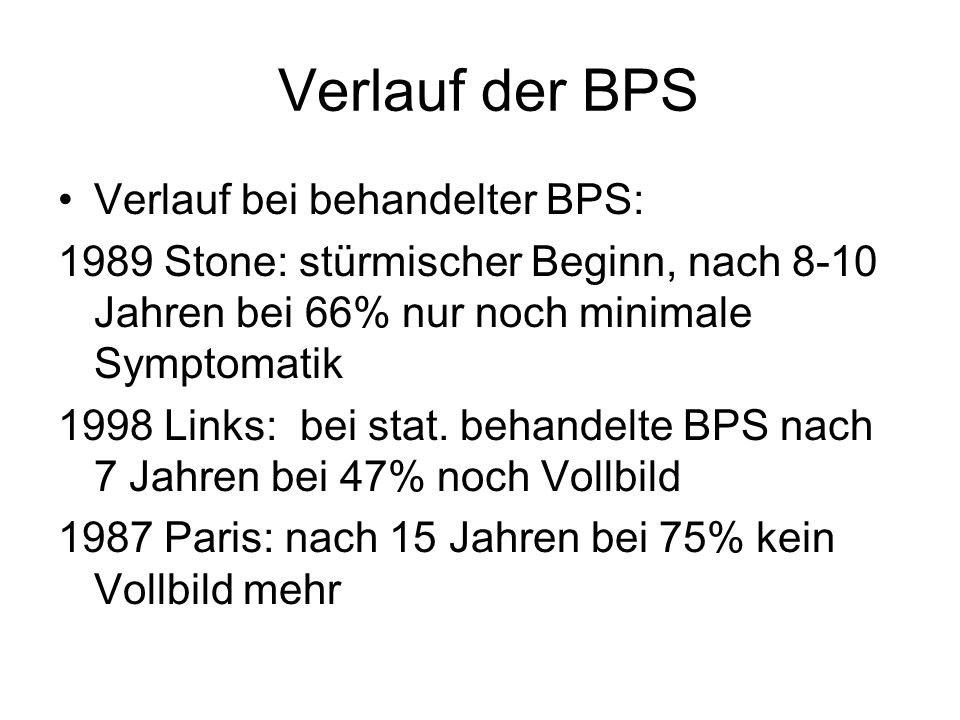 Verlauf der BPS Verlauf bei behandelter BPS: 1989 Stone: stürmischer Beginn, nach 8-10 Jahren bei 66% nur noch minimale Symptomatik 1998 Links: bei st
