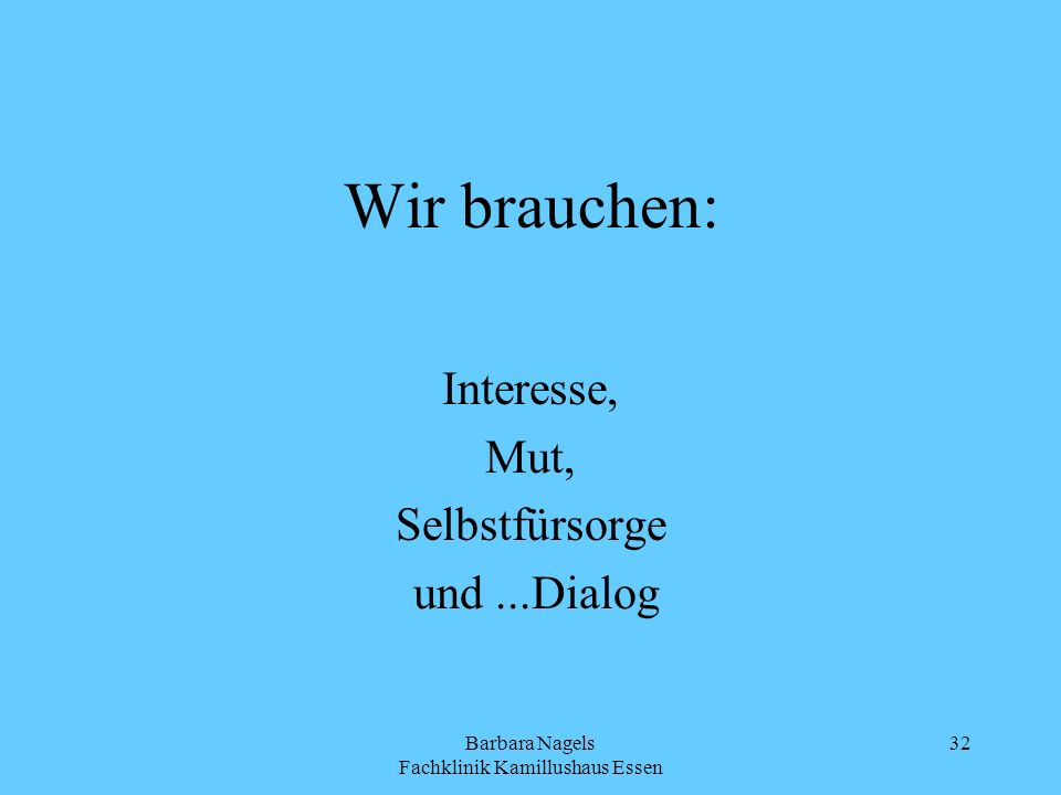 Barbara Nagels Fachklinik Kamillushaus Essen 32 Wir brauchen: Interesse, Mut, Selbstfürsorge und...Dialog