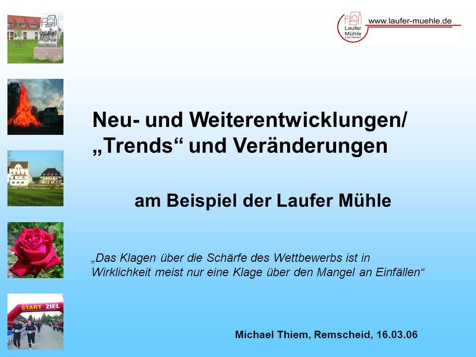 Neu- und Weiterentwicklungen/ Trends und Veränderungen am Beispiel der Laufer Mühle Michael Thiem, Remscheid, 16.03.06 Das Klagen über die Schärfe des Wettbewerbs ist in Wirklichkeit meist nur eine Klage über den Mangel an Einfällen
