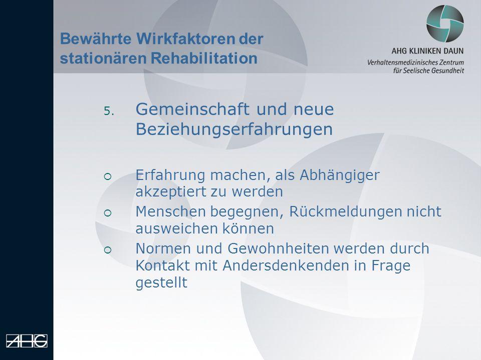 Bewährte Wirkfaktoren der stationären Rehabilitation 5. Gemeinschaft und neue Beziehungserfahrungen Erfahrung machen, als Abhängiger akzeptiert zu wer