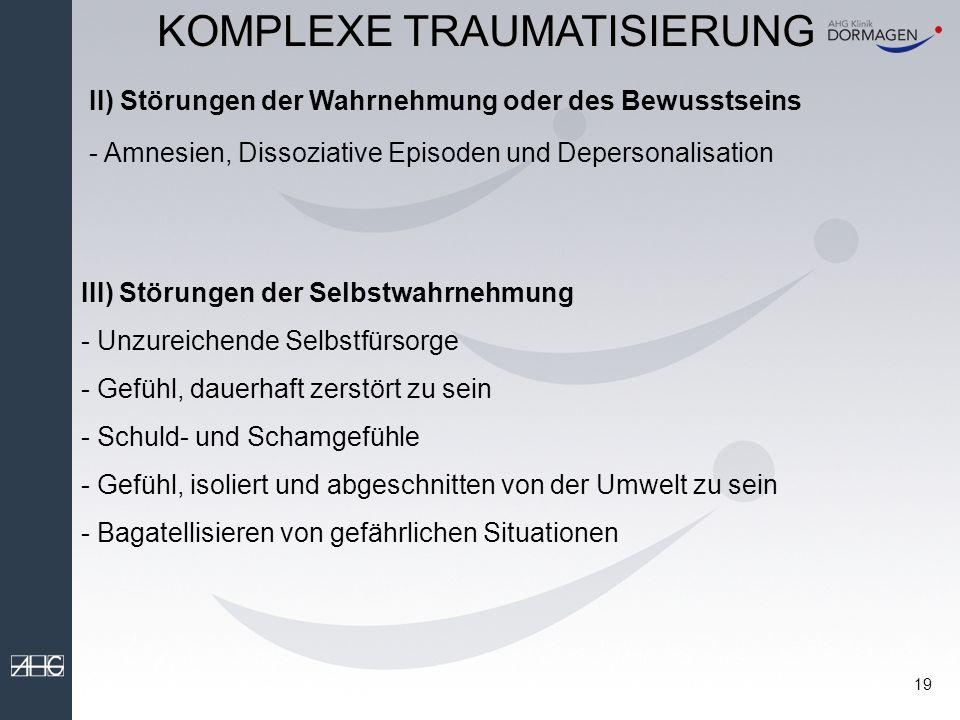 18 I) Störungen der Regulation von Affekten und Impulsen - Stimmungsschwankungen mit Unfähigkeit sich selbst zu beruhigen - Verminderte Steuerungsfähigkeit von aggressiven Impulsen - Autodestruktive Handlungen und Selbstverletzen - Suizidalität -Störungen der Sexualität - Exzessives Risikoverhalten KOMPLEXE TRAUMATISIERUNG Subsyndromale Form der PTBS (DESNOS = Disorder of Extreme Stress Not Otherwise Specified )