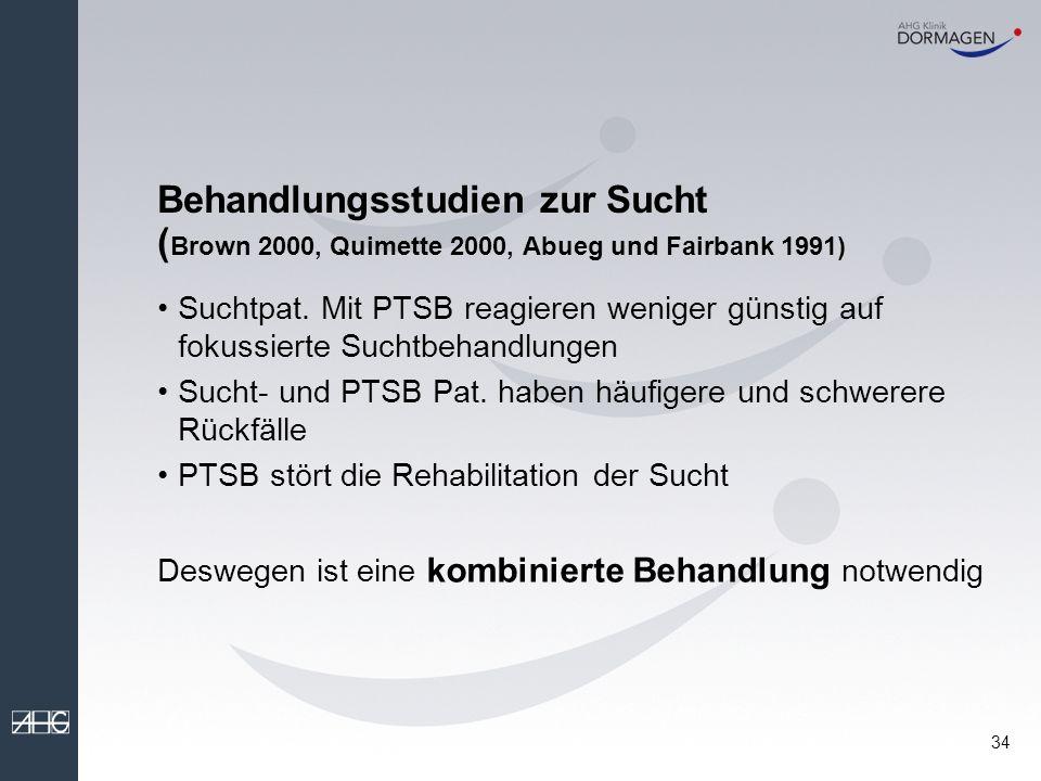 33 PTBS und Sucht (4) Nach einer epidemiologischen Studie von Perkonigg (2000) lag der Beginn einer Alkoholabhängigkeit (oder Missbrauch) in 55 % der Fälle nach dem Beginn der PTBS Die Suchterkrankung scheint in hohem Maße sekundär zu sein.