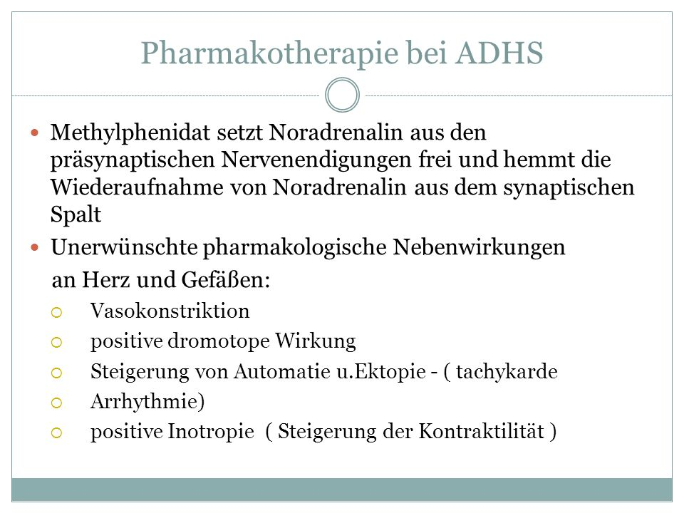 Pharmakotherapie bei ADHS Methylphenidat setzt Noradrenalin aus den präsynaptischen Nervenendigungen frei und hemmt die Wiederaufnahme von Noradrenali