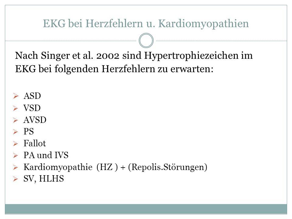EKG bei Herzfehlern u. Kardiomyopathien Nach Singer et al. 2002 sind Hypertrophiezeichen im EKG bei folgenden Herzfehlern zu erwarten: ASD VSD AVSD PS