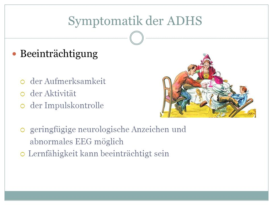 Symptomatik der ADHS Beeinträchtigung der Aufmerksamkeit der Aktivität der Impulskontrolle geringfügige neurologische Anzeichen und abnormales EEG mög