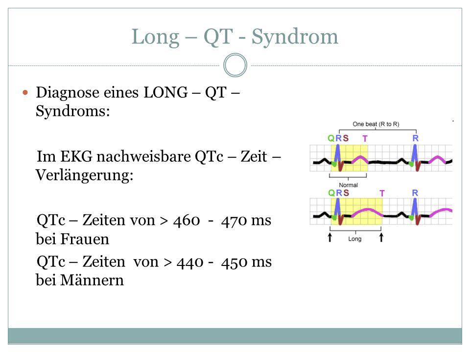 Long – QT - Syndrom Diagnose eines LONG – QT – Syndroms: Im EKG nachweisbare QTc – Zeit – Verlängerung: QTc – Zeiten von > 460 - 470 ms bei Frauen QTc