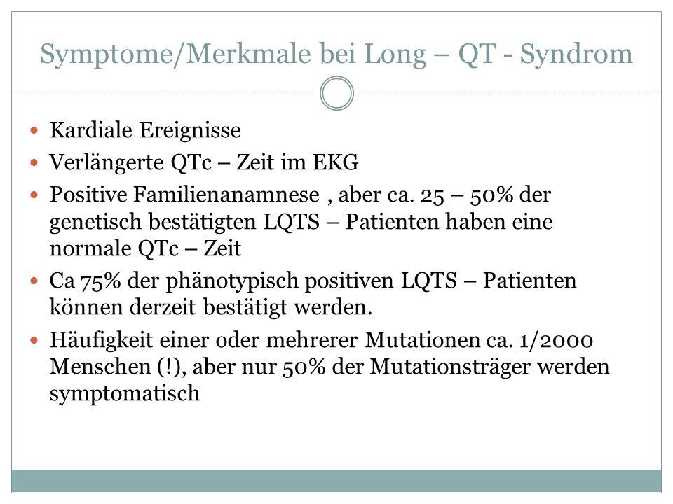 Symptome/Merkmale bei Long – QT - Syndrom Kardiale Ereignisse Verlängerte QTc – Zeit im EKG Positive Familienanamnese, aber ca. 25 – 50% der genetisch