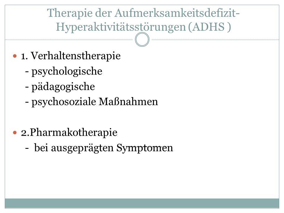 Therapie der Aufmerksamkeitsdefizit- Hyperaktivitätsstörungen (ADHS ) 1. Verhaltenstherapie - psychologische - pädagogische - psychosoziale Maßnahmen
