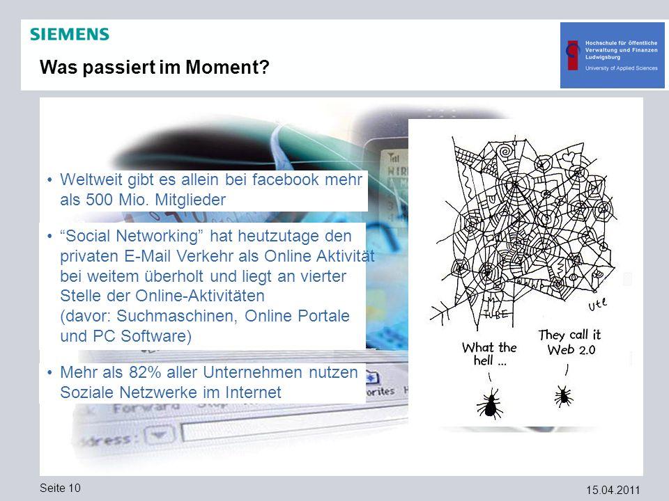 15.04.2011 Seite 10 Was passiert im Moment? Weltweit gibt es allein bei facebook mehr als 500 Mio. Mitglieder Social Networking hat heutzutage den pri