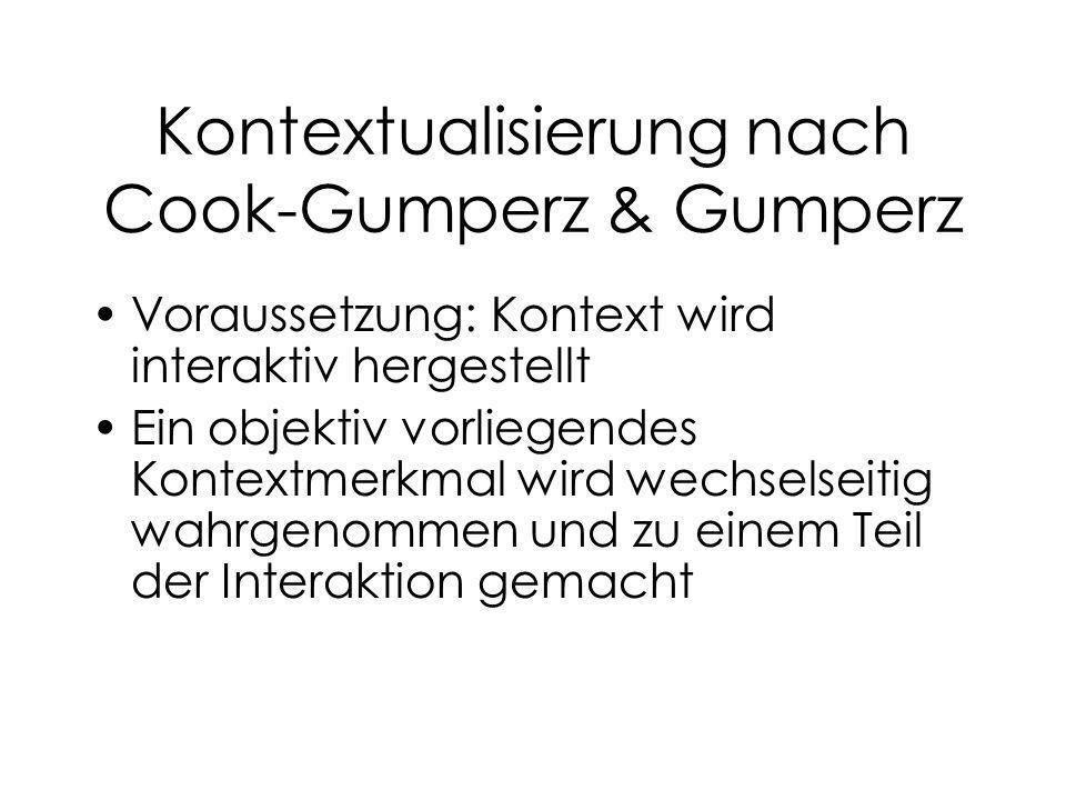 Kontextualisierung nach Cook-Gumperz & Gumperz Voraussetzung: Kontext wird interaktiv hergestellt Ein objektiv vorliegendes Kontextmerkmal wird wechse