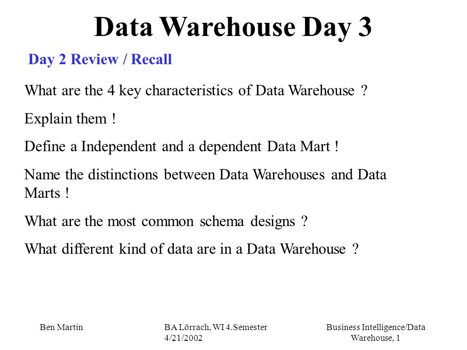 Business Intelligence/Data Warehouse, 82 Ben MartinBA Lörrach, WI 4.Semester 4/21/2002 Data Warehouse Projects The Business Case DWH - Benefits Categorizing by Objectives (Zielen) increased revenue (Einkuenfte) decreased costs Quantifying the Benefits Time - reducing cycle time to perform and activity Quantity - e.g.