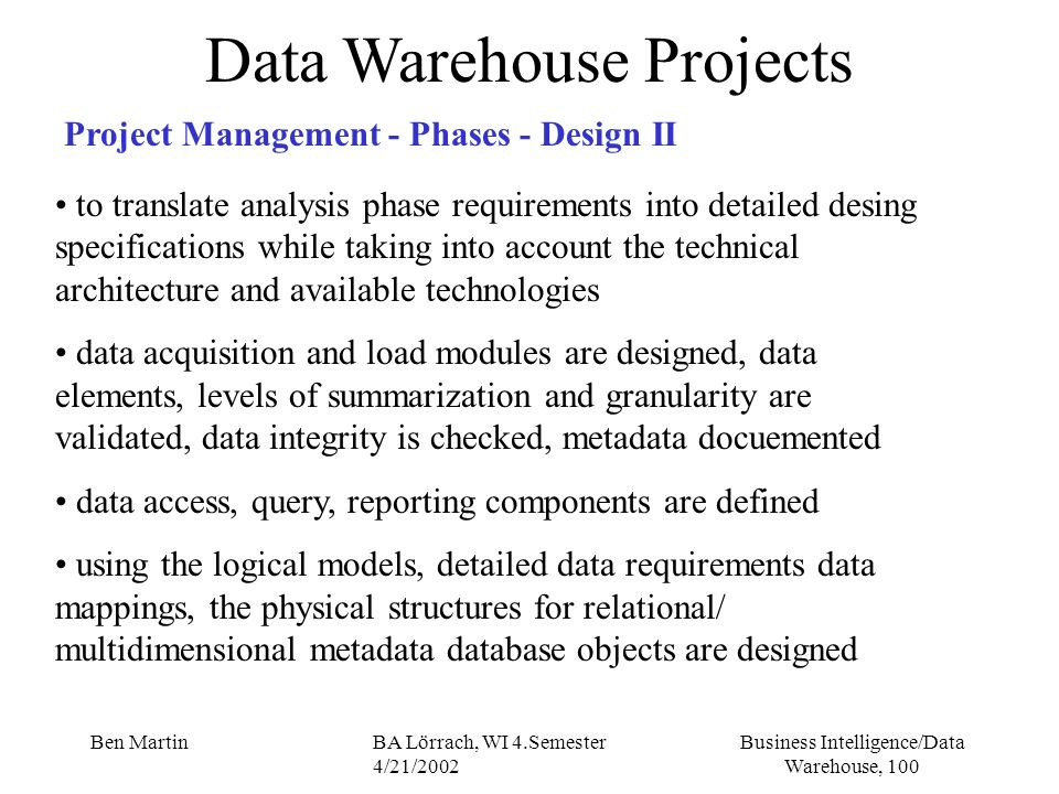 Business Intelligence/Data Warehouse, 100 Ben MartinBA Lörrach, WI 4.Semester 4/21/2002 Data Warehouse Projects Project Management - Phases - Design I