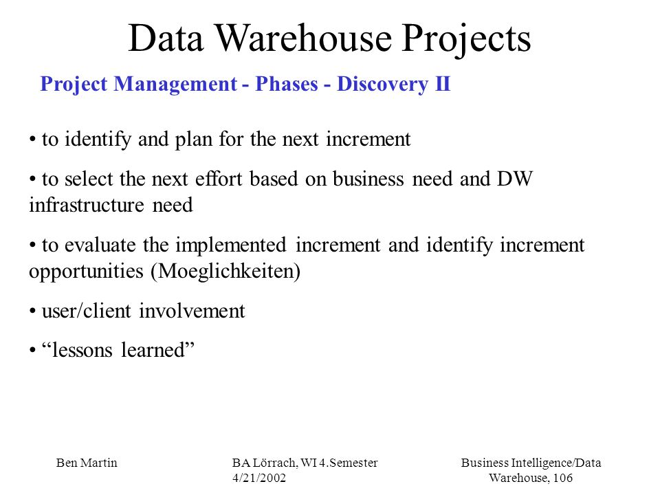 Business Intelligence/Data Warehouse, 106 Ben MartinBA Lörrach, WI 4.Semester 4/21/2002 Data Warehouse Projects Project Management - Phases - Discover