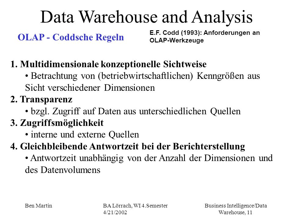 Business Intelligence/Data Warehouse, 11 Ben MartinBA Lörrach, WI 4.Semester 4/21/2002 Data Warehouse and Analysis OLAP - Coddsche Regeln E.F. Codd (1