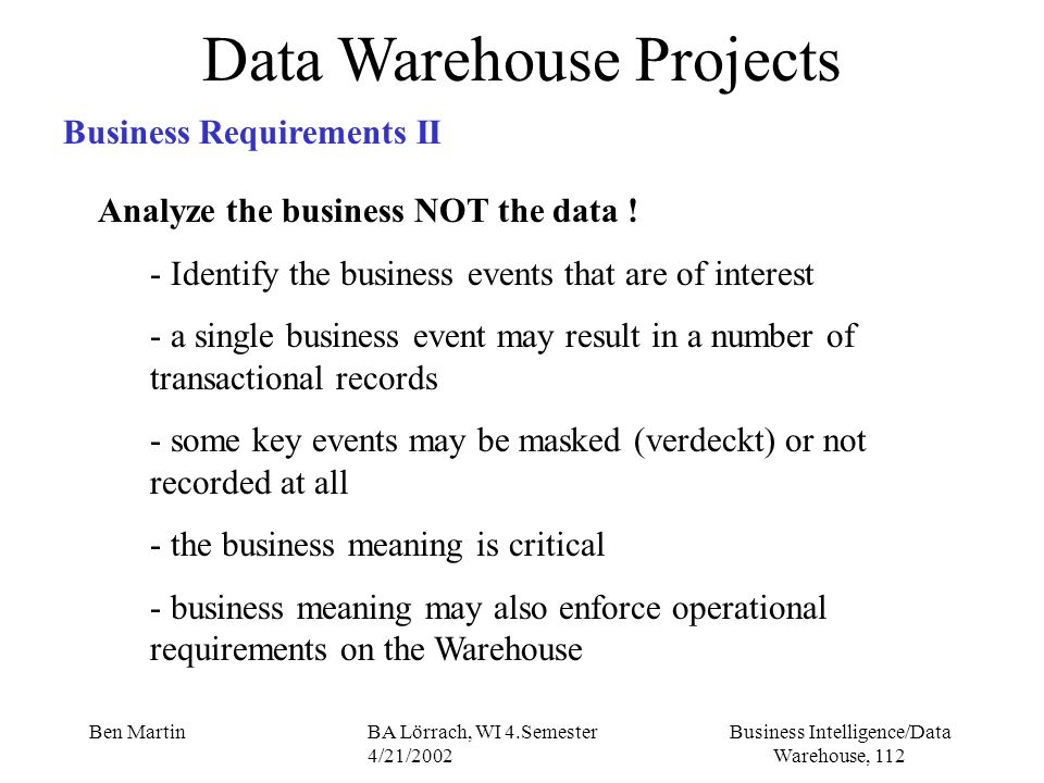 Business Intelligence/Data Warehouse, 112 Ben MartinBA Lörrach, WI 4.Semester 4/21/2002 Data Warehouse Projects Business Requirements II Analyze the b