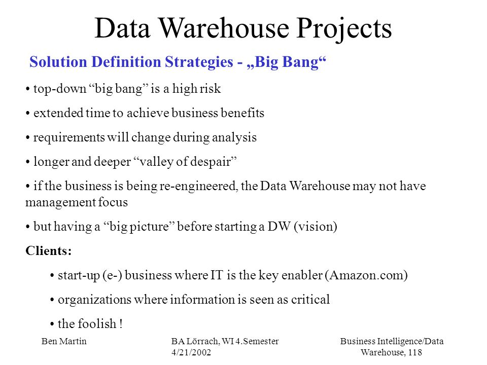 Business Intelligence/Data Warehouse, 118 Ben MartinBA Lörrach, WI 4.Semester 4/21/2002 Data Warehouse Projects Solution Definition Strategies - Big B