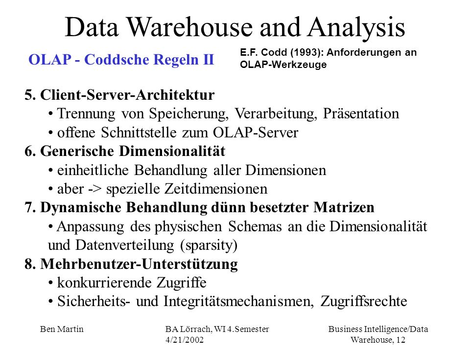 Business Intelligence/Data Warehouse, 12 Ben MartinBA Lörrach, WI 4.Semester 4/21/2002 Data Warehouse and Analysis OLAP - Coddsche Regeln II E.F. Codd
