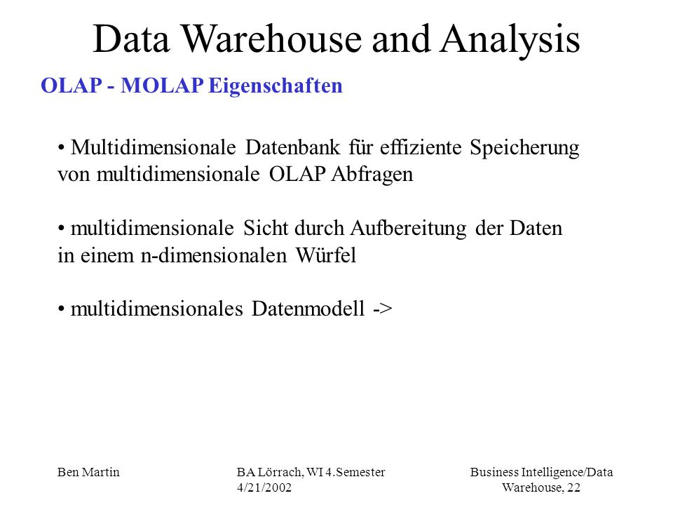 Business Intelligence/Data Warehouse, 22 Ben MartinBA Lörrach, WI 4.Semester 4/21/2002 Data Warehouse and Analysis OLAP - MOLAP Eigenschaften Multidim