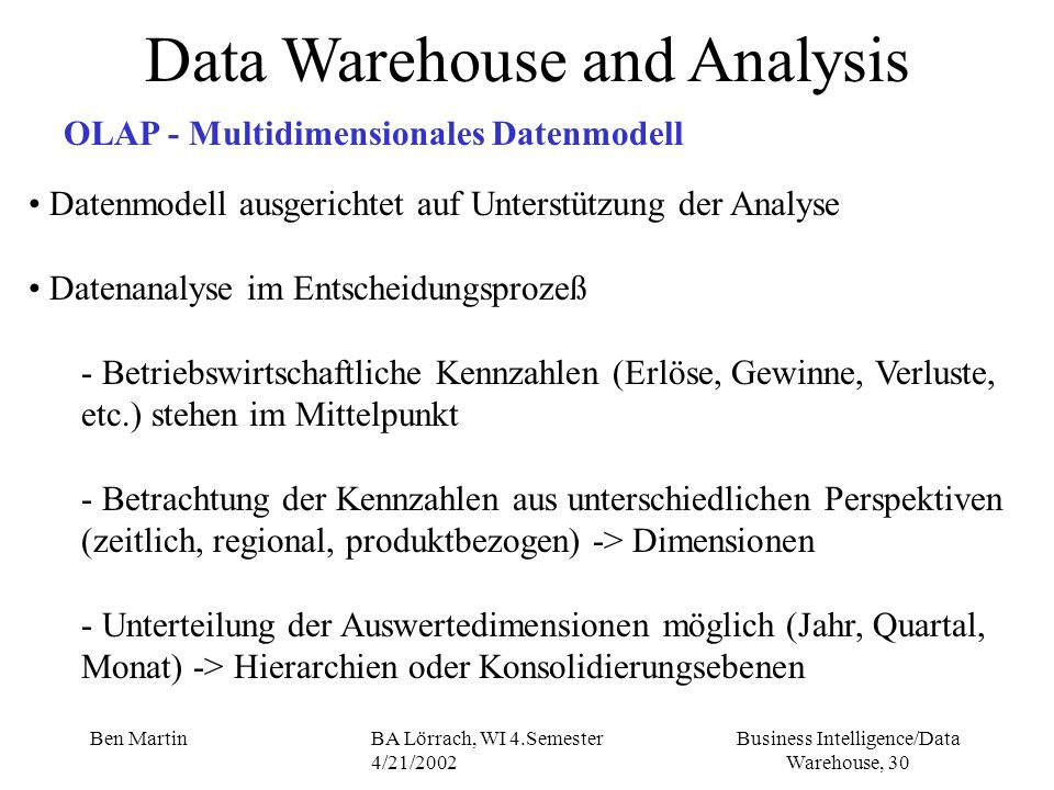 Business Intelligence/Data Warehouse, 30 Ben MartinBA Lörrach, WI 4.Semester 4/21/2002 Data Warehouse and Analysis OLAP - Multidimensionales Datenmode