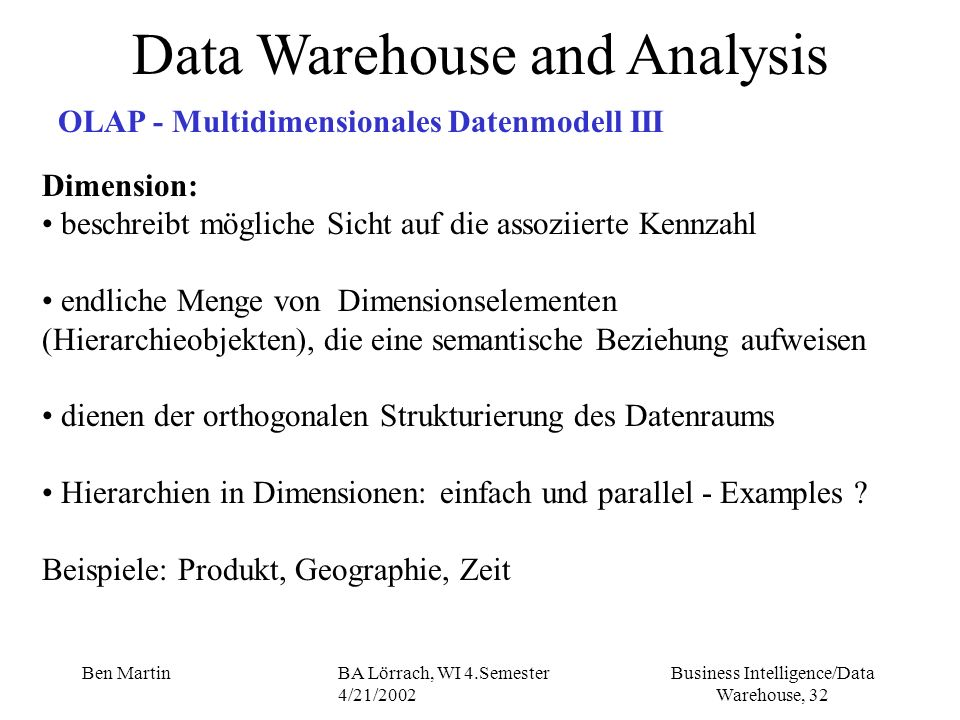 Business Intelligence/Data Warehouse, 32 Ben MartinBA Lörrach, WI 4.Semester 4/21/2002 Data Warehouse and Analysis OLAP - Multidimensionales Datenmode