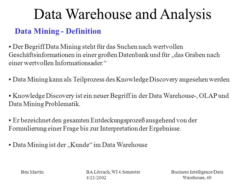 Business Intelligence/Data Warehouse, 49 Ben MartinBA Lörrach, WI 4.Semester 4/21/2002 Data Warehouse and Analysis Data Mining - Definition Der Begrif