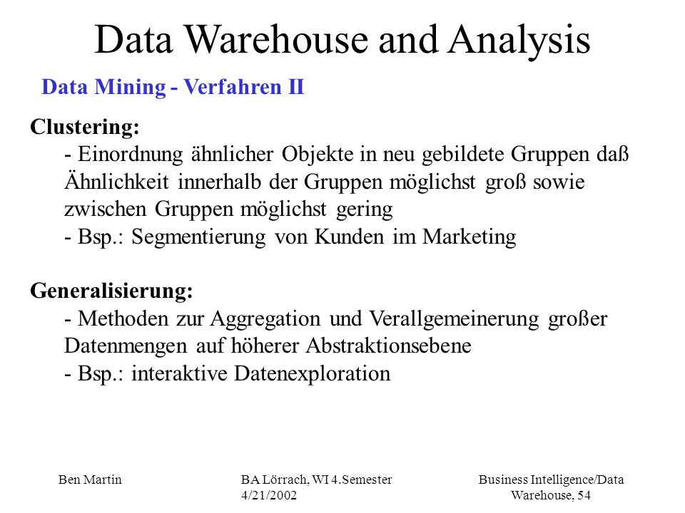 Business Intelligence/Data Warehouse, 54 Ben MartinBA Lörrach, WI 4.Semester 4/21/2002 Data Warehouse and Analysis Data Mining - Verfahren II Clusteri